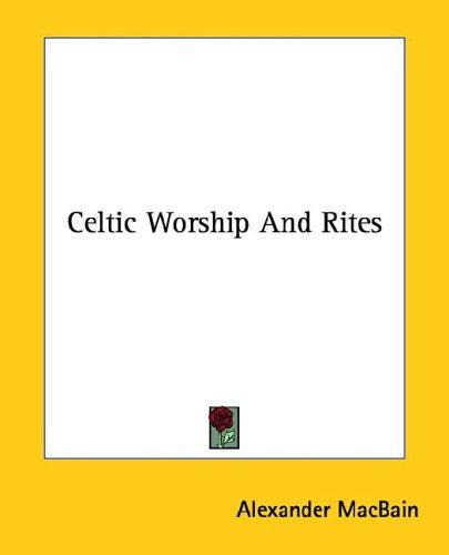 Celtic Worship And Rites by Alexander MacBain