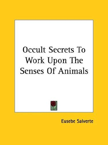 Occult Secrets To Work Upon The Senses Of Animals by Eusebe Salverte