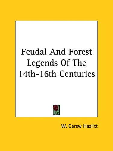 Feudal And Forest Legends Of The 14th-16th Centuries by W. Carew Hazlitt