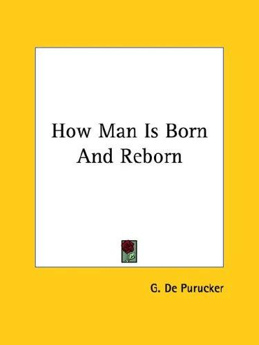How Man Is Born And Reborn by G. De Purucker