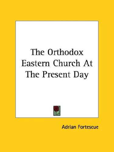 The Orthodox Eastern Church At The Present Day by Adrian Fortescue