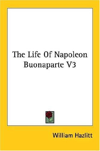 The Life Of Napoleon Buonaparte V3 by William Hazlitt