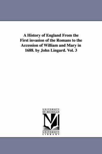 A history of England from the first invasion of the Romans to the accession of William & Mary in 1688. By John Lingard by Michigan Historical Reprint Series