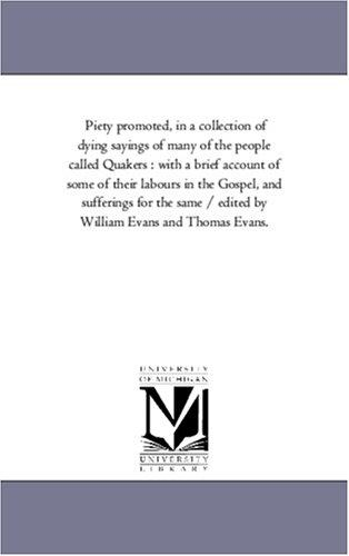 Piety promoted, in a collection of dying sayings of many of the people called Quakers : with a brief account of some of their labours in the Gospel, and ... by William Evans and Thomas Evans by Michigan Historical Reprint Series