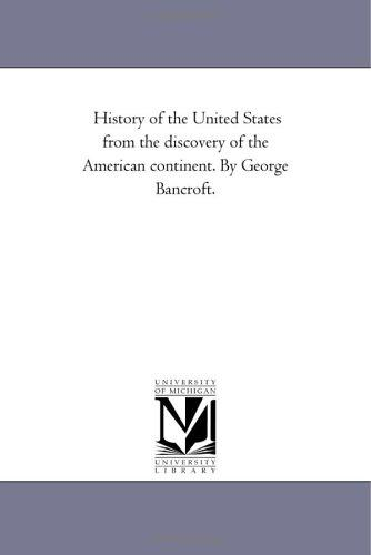 History of the United States from the discovery of the American continent. By George Bancroft.