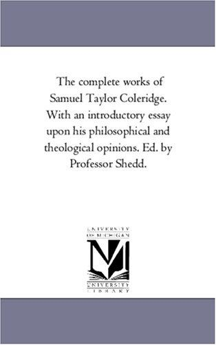 The complete works of Samuel Taylor Coleridge. With an introductory essay upon his philosophical and theological opinions. Ed. by Professor Shedd by Michigan Historical Reprint Series
