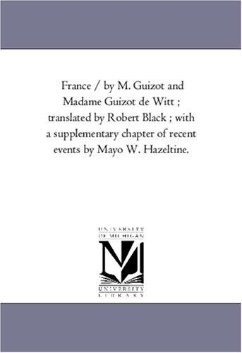 France / by M. Guizot and Madame Guizot de Witt ; translated by Robert Black ; with a supplementary chapter of recent events by Mayo W. Hazeltine.