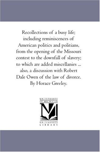 Recollections of A Busy Life; including Reminiscences of American Politics and Politians, From the Opening of the Missouri Contest to the Downfall of Slavery; ... of the Law of Divorce. by Horace Greeley by Horace Greeley