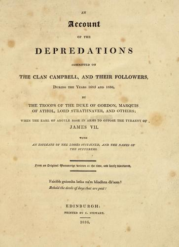 An account of the depredations committed on the clan Campbell and their followers, during the years 1685 and 1686, by the troops of the Duke of Gordon, Marquis of Athol, Lord Strathnaver, and others ... by Clan Campbell