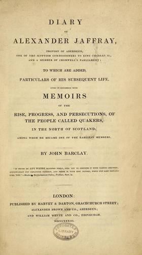 Diary of Alexander Jaffray, provost of Aberdeen: to which are added, particulars of his subsequent life, given in connexion with memoirs of the rise, progress, and persecutions of the people called Quakers, in the north of Scotland by Jaffray, Alexander Provost of Aberdeen