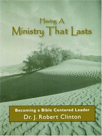 Having a Ministry That Lasts--by Becoming a Bible Centered Leader by J. Robert Clinton