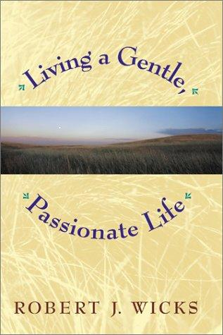 Living a gentle, passionate life by Robert J. Wicks