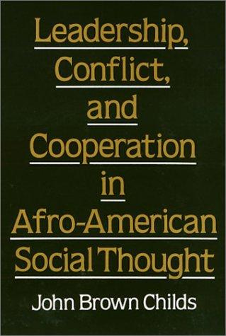 Leadership, conflict, and cooperation in Afro-American social thought by John Brown Childs