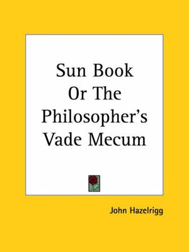 Sun Book or The Philosopher's Vade Mecum by John Hazelrigg