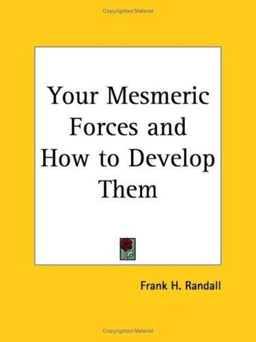 Your Mesmeric Forces and How to Develop Them by Frank H. Randall