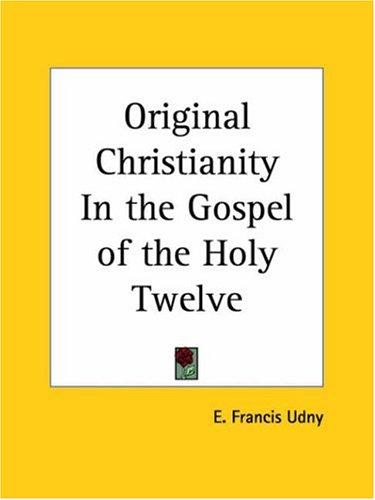 Original Christianity In the Gospel of the Holy Twelve by E. Francis Udny