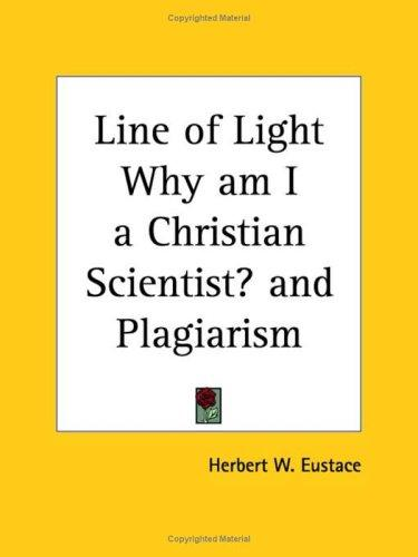 Line of Light Why am I a Christian Scientist? and Plagiarism by Herbert W. Eustace