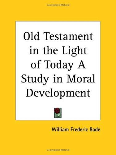 Old Testament in the Light of Today A Study in Moral Development by William Frederic Bade