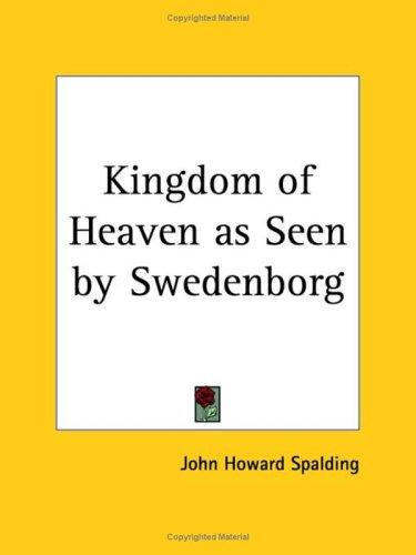Kingdom of Heaven as Seen by Swedenborg by John H. Spalding