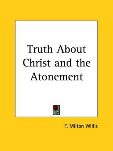 Truth About Christ and the Atonement by F. Milton Willis