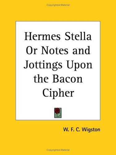 Hermes Stella or Notes and Jottings Upon the Bacon Cipher by W. F. C. Wigston