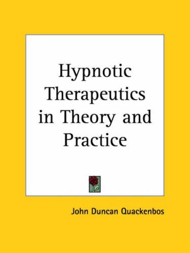 Hypnotic Therapeutics in Theory and Practice by John Duncan Quackenbos