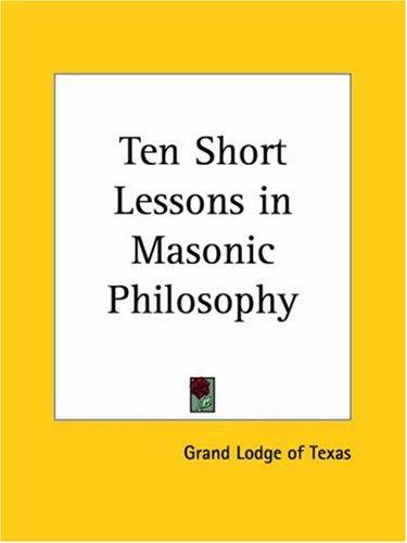 Ten Short Lessons in Masonic Philosophy by Lodge of Texas Grand Lodge of Texas