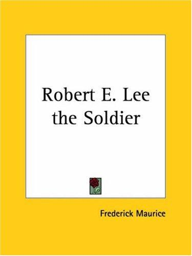 Robert E. Lee the Soldier by Frederick Maurice