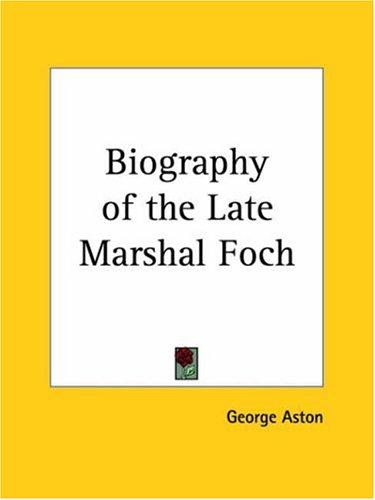 Biography of the Late Marshal Foch by George Aston