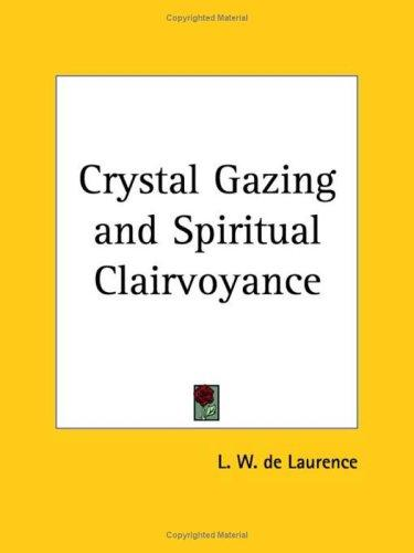 Crystal-gazing and spiritual clairvoyance by L. W. de Laurence