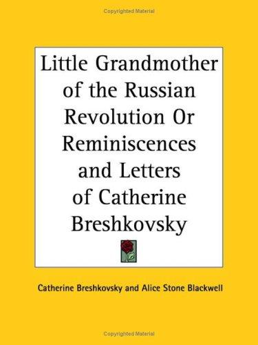 Little Grandmother of the Russian Revolution or Reminiscences and Letters of Catherine Breshkovsky by Catherine Breshkovsky