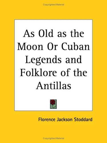 As Old as the Moon or Cuban Legends and Folklore of the Antillas by Florence Jackson Stoddard