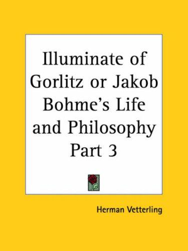 Illuminate of Gorlitz or Jakob Bohme's Life and Philosophy, Part 3 by Herman Vetterling