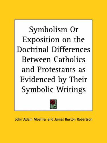 Symbolism or Exposition on the Doctrinal Differences Between Catholics and Protestants as Evidenced by Their Symbolic Writings by John Adam Moehler