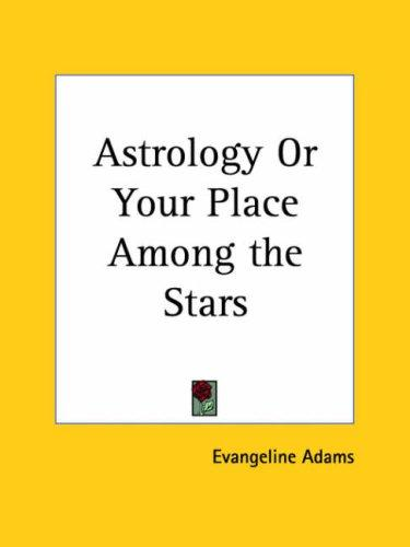 Astrology or Your Place Among the Stars by Evangeline Adams