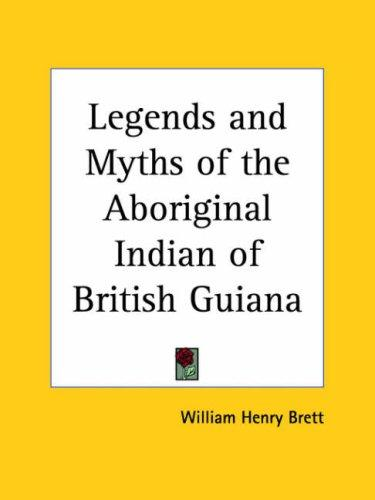 Legends and Myths of the Aboriginal Indian of British Guiana by William Henry Brett