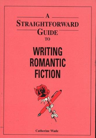 A Straightforward Guide to Writing Romantic Fiction (Straightforward Guides Series) by Catherine Wade