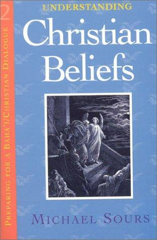 Understand Christian Beliefs (Preparing for a Baha'i/Christian Dialogue) by Michael W. Sours