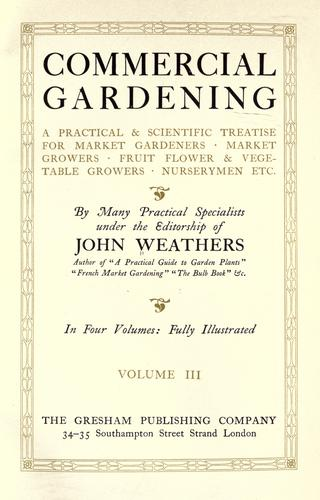 Commercial gardening, a practical & scientific treatise for market gardeners, market growers, fruit, flower & vegetable growers, nurserymen, etc. by Weathers, John