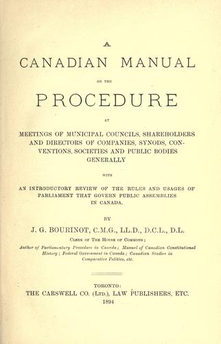 A Canadian manual on the procedure at meetings of municipal councils, shareholders and directors of companies, synods, conventions, societies and public bodies generally, with an introductory review of the rules and usages of Parliament that govern public assemblies in Canada by Bourinot, John George Sir