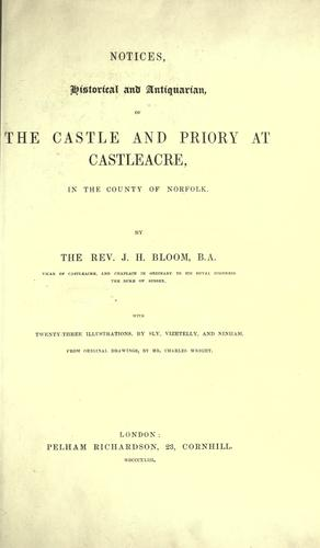 Notices, historical and antiquarian of the castle and priory at Castleacre, in the county of Norfolk by John Hague Bloom